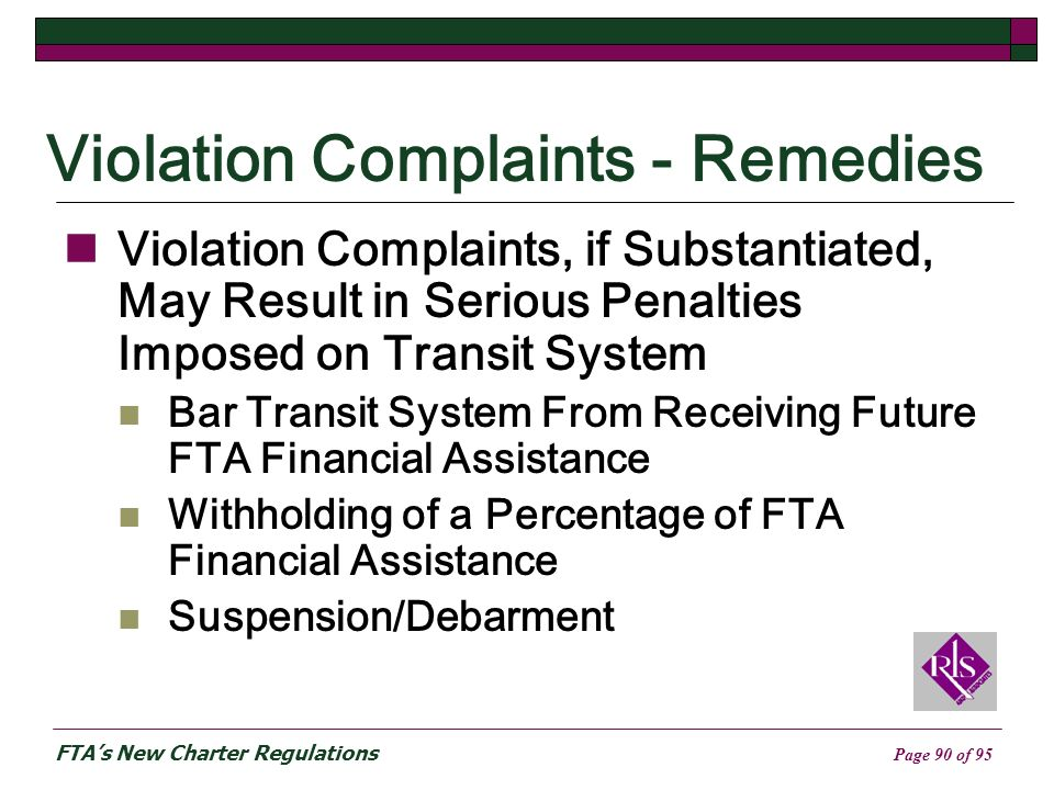 FTAs New Charter Regulations Page 90 of 95 Violation Complaints - Remedies Violation Complaints, if Substantiated, May Result in Serious Penalties Imposed on Transit System Bar Transit System From Receiving Future FTA Financial Assistance Withholding of a Percentage of FTA Financial Assistance Suspension/Debarment