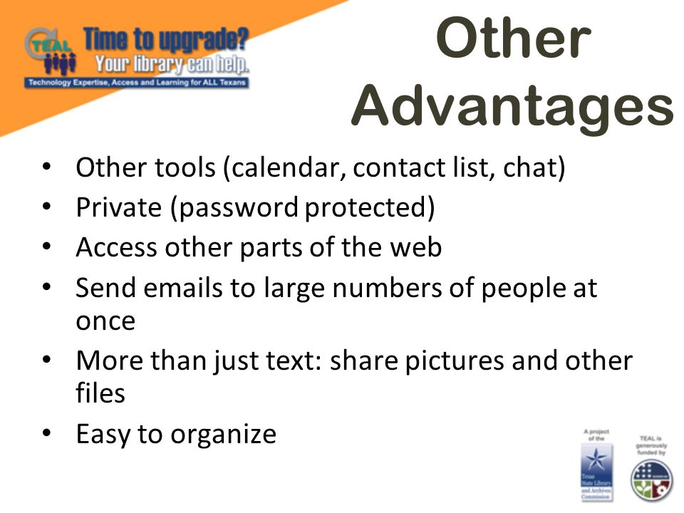 Other Advantages Other tools (calendar, contact list, chat) Private (password protected) Access other parts of the web Send emails to large numbers of people at once More than just text: share pictures and other files Easy to organize