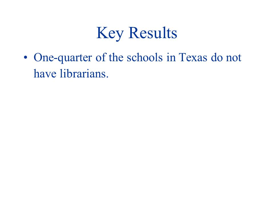 Key Results One-quarter of the schools in Texas do not have librarians.