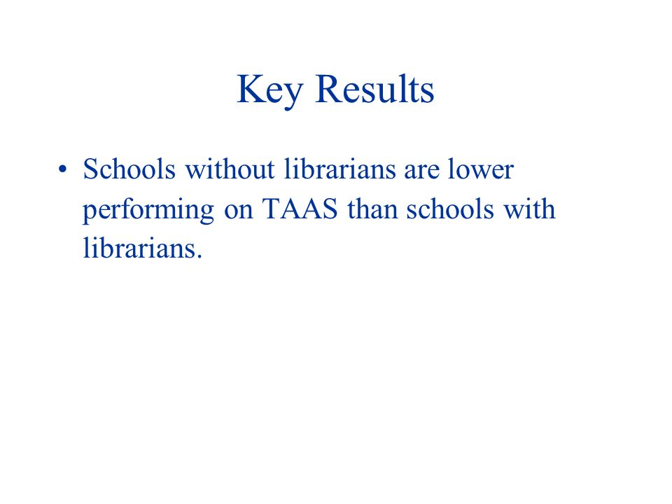 Key Results Schools without librarians are lower performing on TAAS than schools with librarians.