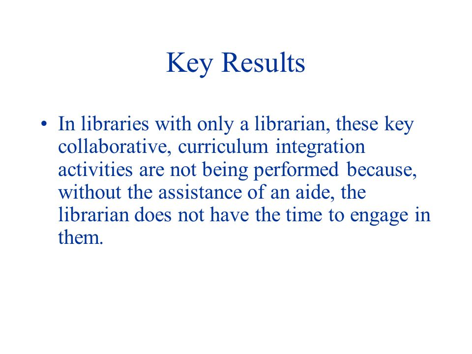 Key Results In libraries with only a librarian, these key collaborative, curriculum integration activities are not being performed because, without the assistance of an aide, the librarian does not have the time to engage in them.