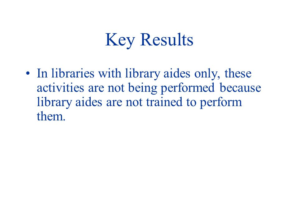 Key Results In libraries with library aides only, these activities are not being performed because library aides are not trained to perform them.
