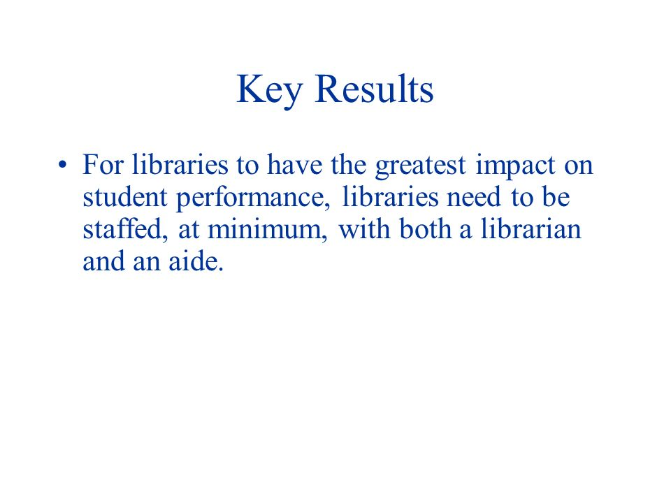Key Results For libraries to have the greatest impact on student performance, libraries need to be staffed, at minimum, with both a librarian and an aide.