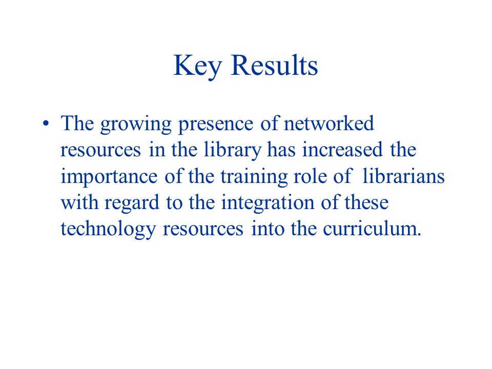 Key Results The growing presence of networked resources in the library has increased the importance of the training role of librarians with regard to the integration of these technology resources into the curriculum.