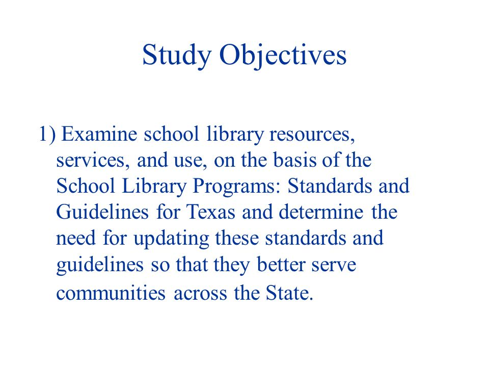 Study Objectives 1) Examine school library resources, services, and use, on the basis of the School Library Programs: Standards and Guidelines for Texas and determine the need for updating these standards and guidelines so that they better serve communities across the State.
