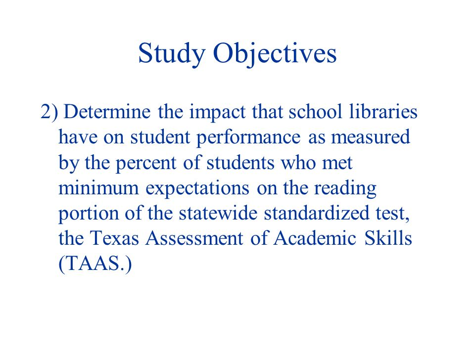 Study Objectives 2) Determine the impact that school libraries have on student performance as measured by the percent of students who met minimum expectations on the reading portion of the statewide standardized test, the Texas Assessment of Academic Skills (TAAS.)