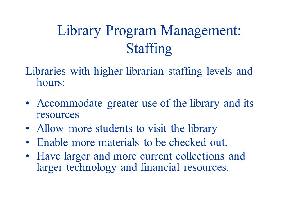 Library Program Management: Staffing Libraries with higher librarian staffing levels and hours: Accommodate greater use of the library and its resources Allow more students to visit the library Enable more materials to be checked out.