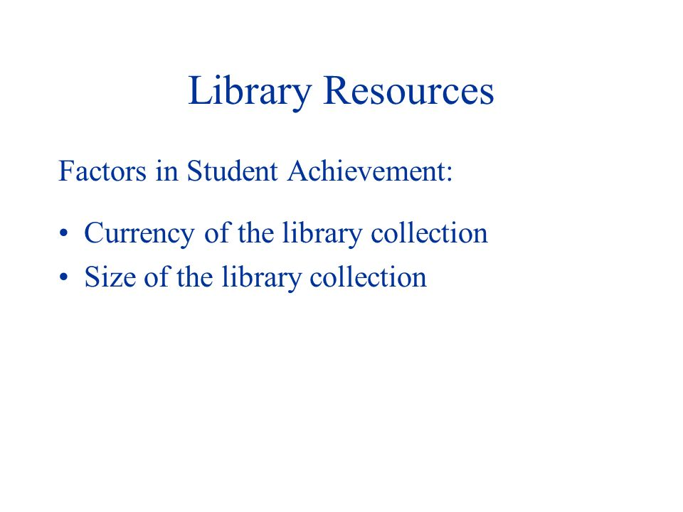 Library Resources Factors in Student Achievement: Currency of the library collection Size of the library collection