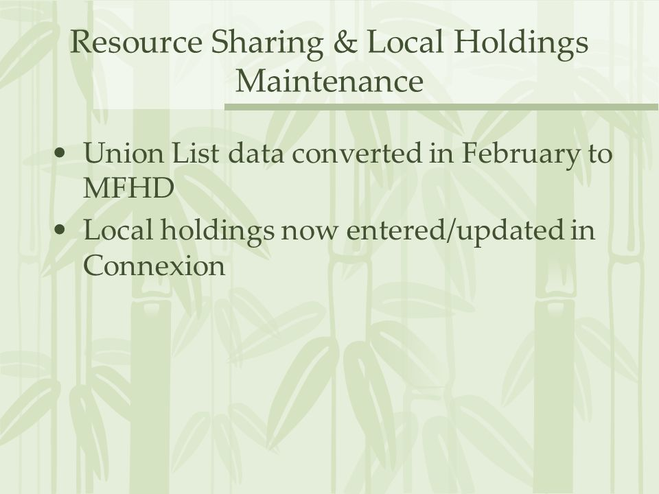 Resource Sharing & Local Holdings Maintenance Union List data converted in February to MFHD Local holdings now entered/updated in Connexion