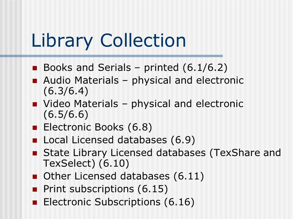 Library Collection Books and Serials – printed (6.1/6.2) Audio Materials – physical and electronic (6.3/6.4) Video Materials – physical and electronic (6.5/6.6) Electronic Books (6.8) Local Licensed databases (6.9) State Library Licensed databases (TexShare and TexSelect) (6.10) Other Licensed databases (6.11) Print subscriptions (6.15) Electronic Subscriptions (6.16)