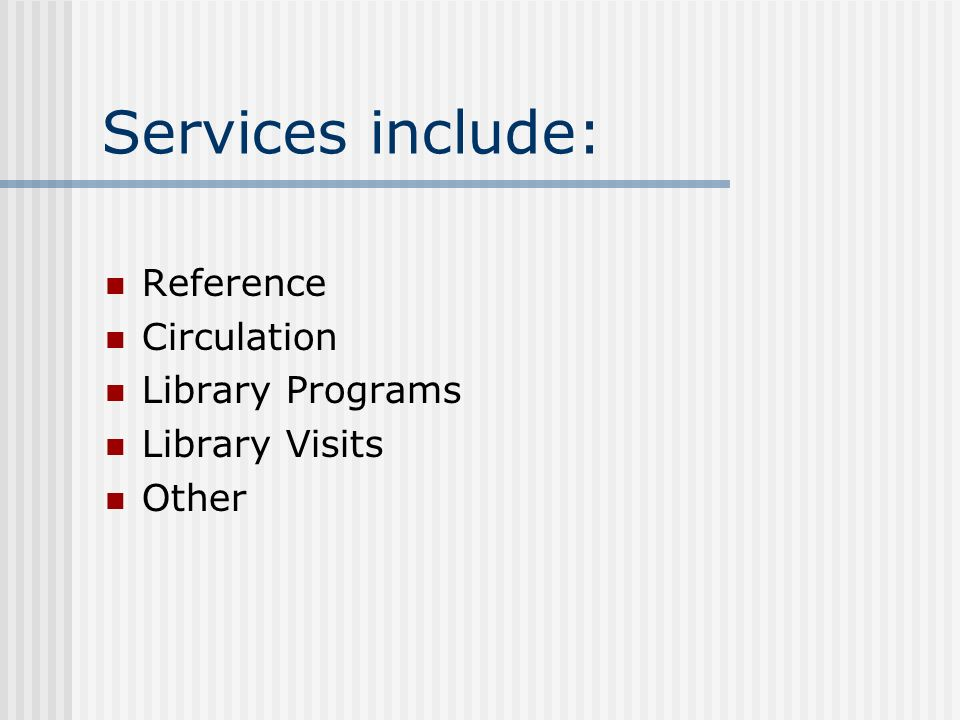 Services include: Reference Circulation Library Programs Library Visits Other