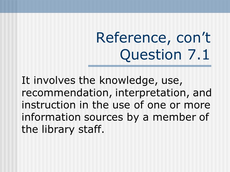 Reference, cont Question 7.1 It involves the knowledge, use, recommendation, interpretation, and instruction in the use of one or more information sources by a member of the library staff.