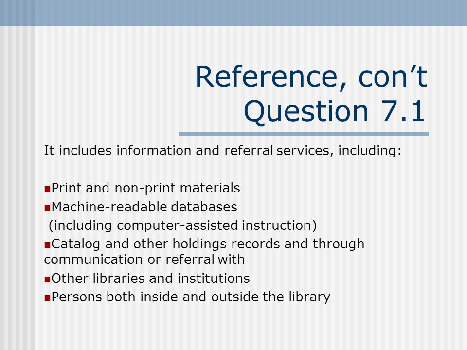 Reference, cont Question 7.1 It includes information and referral services, including: Print and non-print materials Machine-readable databases (including computer-assisted instruction) Catalog and other holdings records and through communication or referral with Other libraries and institutions Persons both inside and outside the library