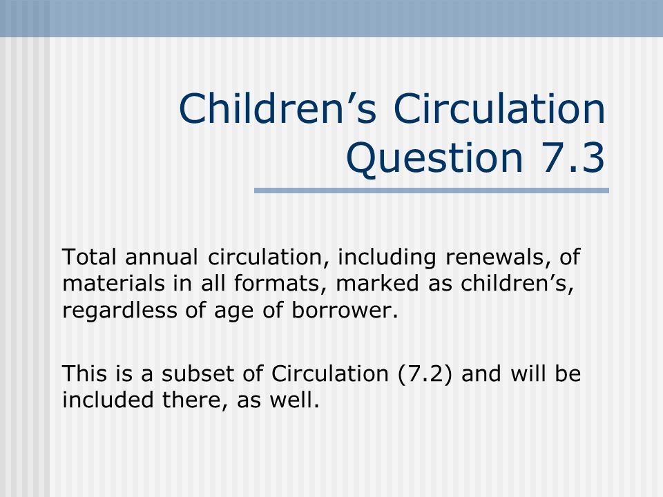 Childrens Circulation Question 7.3 Total annual circulation, including renewals, of materials in all formats, marked as childrens, regardless of age of borrower.