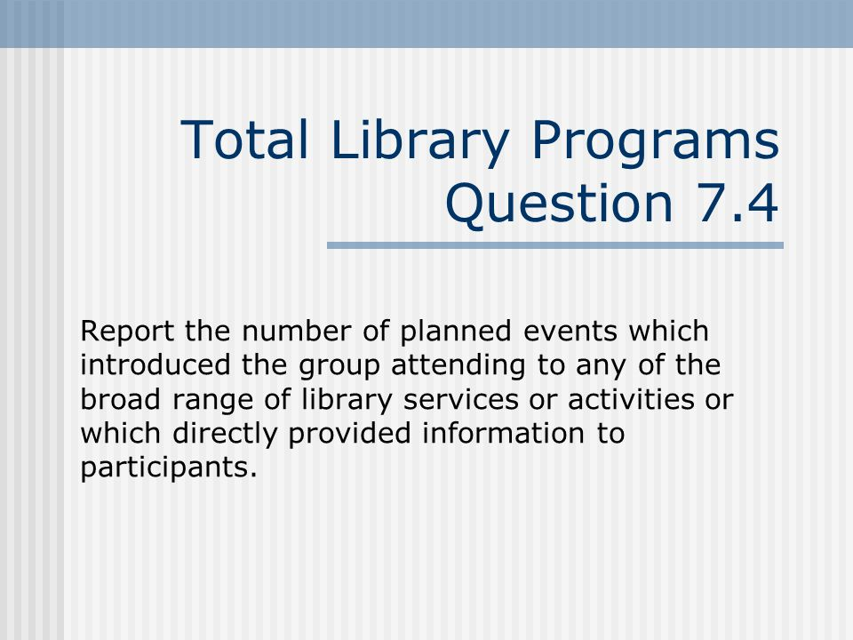Total Library Programs Question 7.4 Report the number of planned events which introduced the group attending to any of the broad range of library services or activities or which directly provided information to participants.