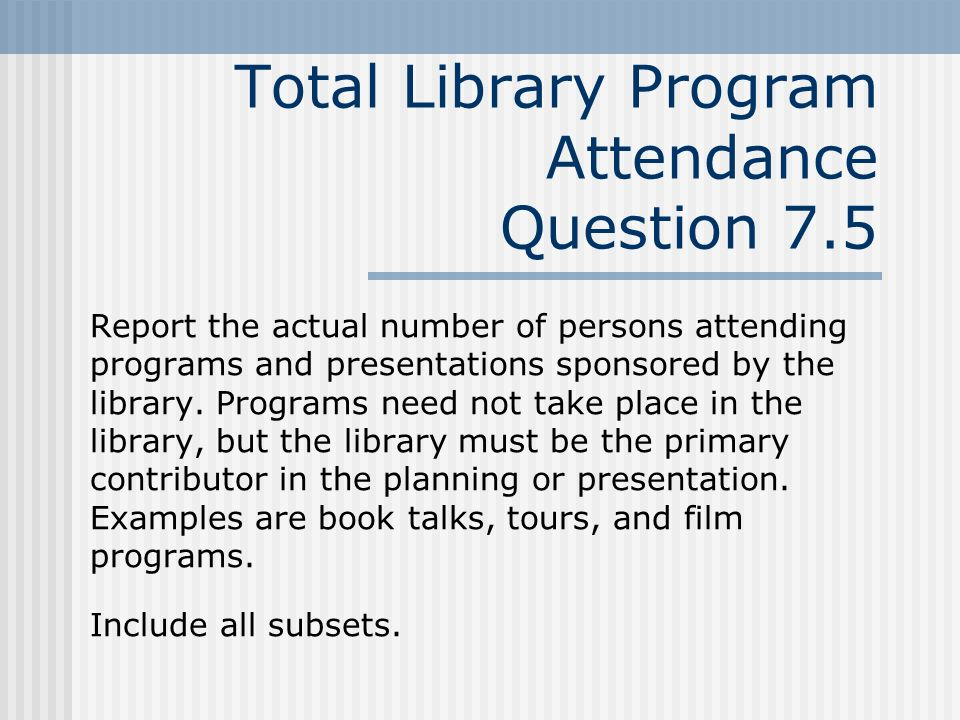 Total Library Program Attendance Question 7.5 Report the actual number of persons attending programs and presentations sponsored by the library.