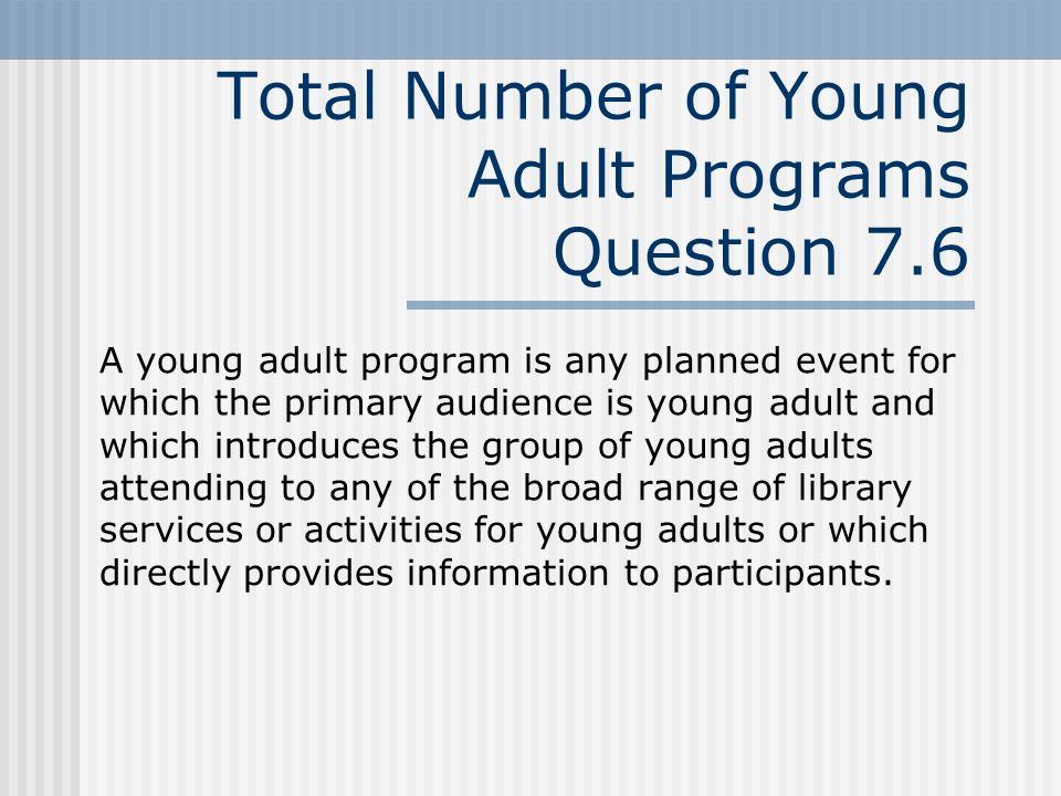 Total Number of Young Adult Programs Question 7.6 A young adult program is any planned event for which the primary audience is young adult and which introduces the group of young adults attending to any of the broad range of library services or activities for young adults or which directly provides information to participants.