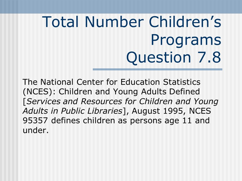 Total Number Childrens Programs Question 7.8 The National Center for Education Statistics (NCES): Children and Young Adults Defined [Services and Resources for Children and Young Adults in Public Libraries], August 1995, NCES 95357 defines children as persons age 11 and under.