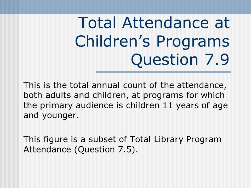 Total Attendance at Childrens Programs Question 7.9 This is the total annual count of the attendance, both adults and children, at programs for which the primary audience is children 11 years of age and younger.