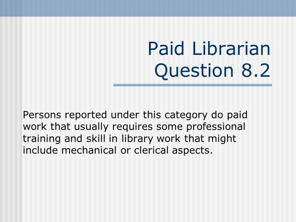 Paid Librarian Question 8.2 Persons reported under this category do paid work that usually requires some professional training and skill in library work that might include mechanical or clerical aspects.