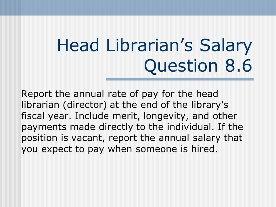 Head Librarians Salary Question 8.6 Report the annual rate of pay for the head librarian (director) at the end of the librarys fiscal year.