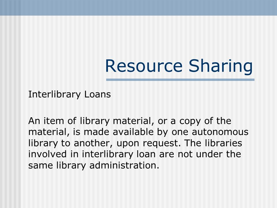 Interlibrary Loans An item of library material, or a copy of the material, is made available by one autonomous library to another, upon request.