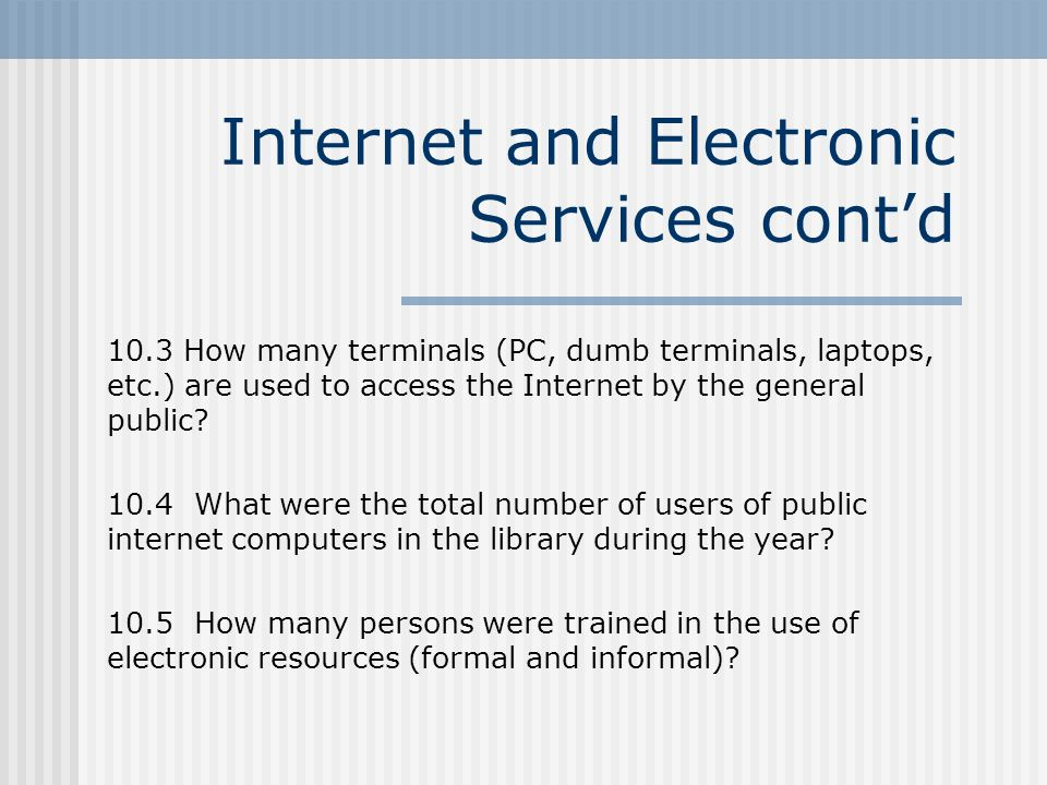 Internet and Electronic Services contd 10.3 How many terminals (PC, dumb terminals, laptops, etc.) are used to access the Internet by the general public.