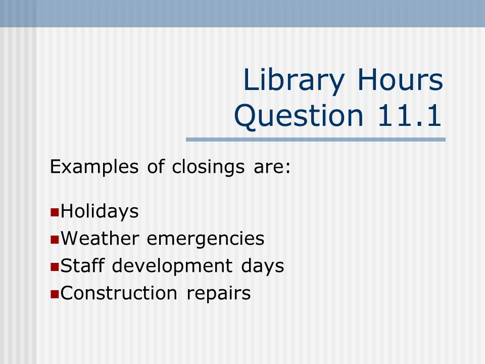 Library Hours Question 11.1 Examples of closings are: Holidays Weather emergencies Staff development days Construction repairs
