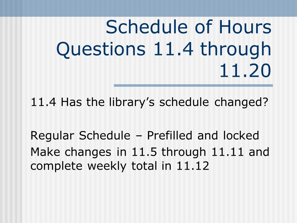 Schedule of Hours Questions 11.4 through 11.20 11.4 Has the librarys schedule changed.