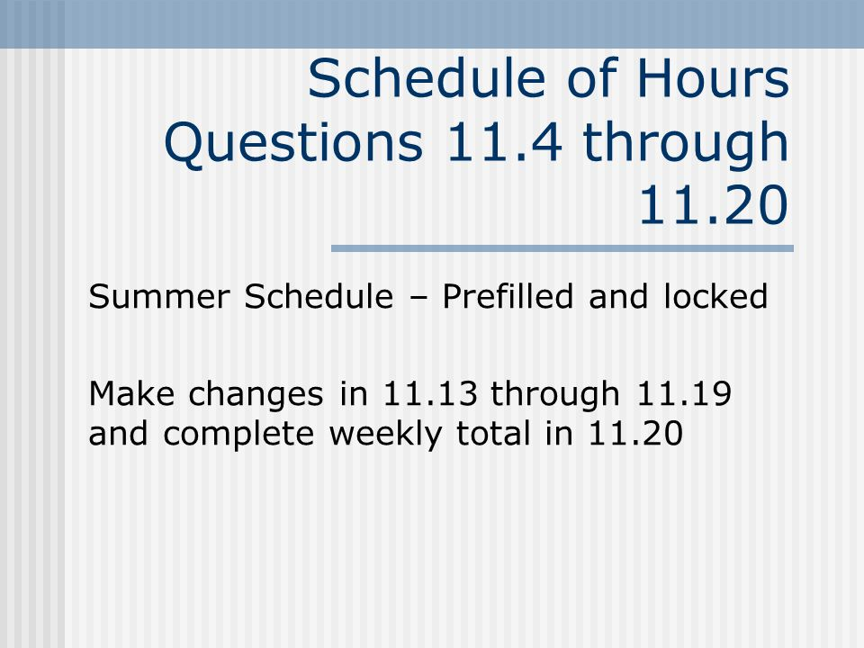 Schedule of Hours Questions 11.4 through 11.20 Summer Schedule – Prefilled and locked Make changes in 11.13 through 11.19 and complete weekly total in 11.20