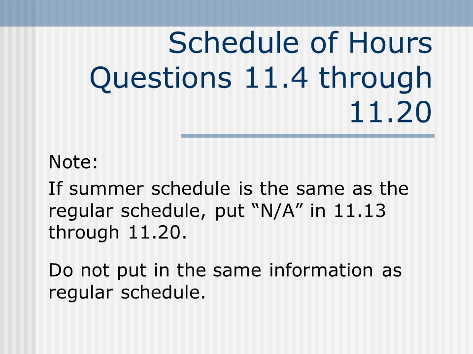 Schedule of Hours Questions 11.4 through 11.20 Note: If summer schedule is the same as the regular schedule, put N/A in 11.13 through 11.20.