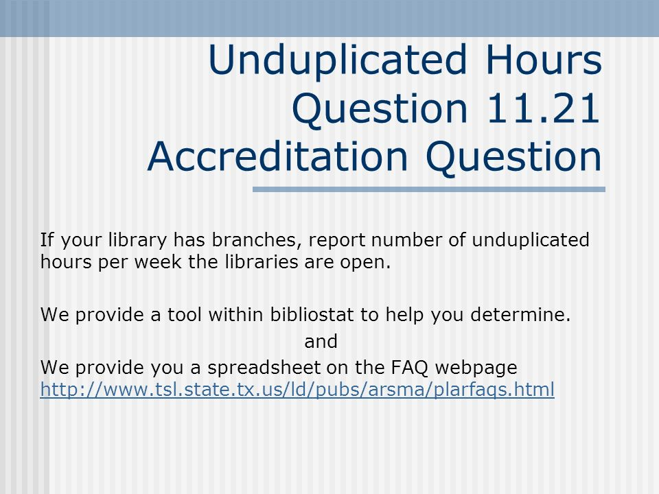 Unduplicated Hours Question 11.21 Accreditation Question If your library has branches, report number of unduplicated hours per week the libraries are open.