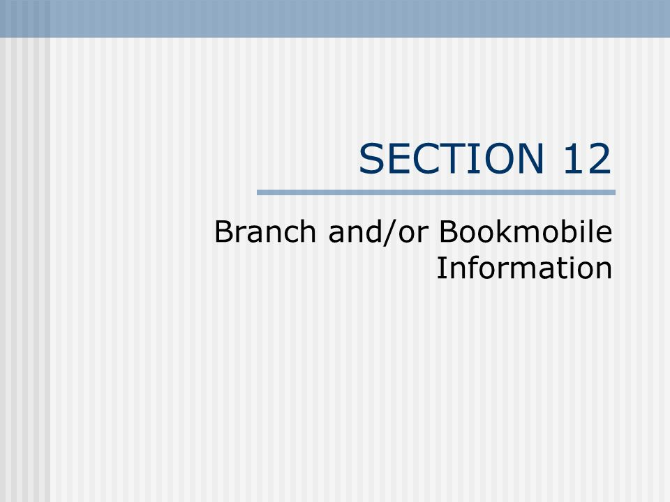 SECTION 12 Branch and/or Bookmobile Information