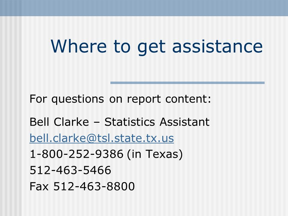 Where to get assistance For questions on report content: Bell Clarke – Statistics Assistant bell.clarke@tsl.state.tx.us 1-800-252-9386 (in Texas) 512-463-5466 Fax 512-463-8800