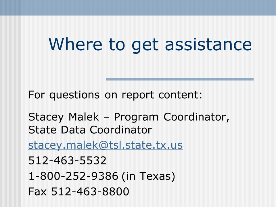 Where to get assistance For questions on report content: Stacey Malek – Program Coordinator, State Data Coordinator stacey.malek@tsl.state.tx.us 512-463-5532 1-800-252-9386 (in Texas) Fax 512-463-8800
