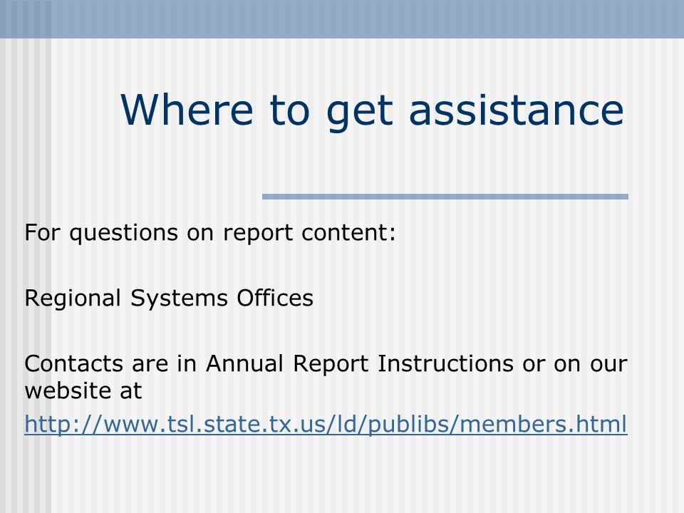 Where to get assistance For questions on report content: Regional Systems Offices Contacts are in Annual Report Instructions or on our website at http://www.tsl.state.tx.us/ld/publibs/members.html