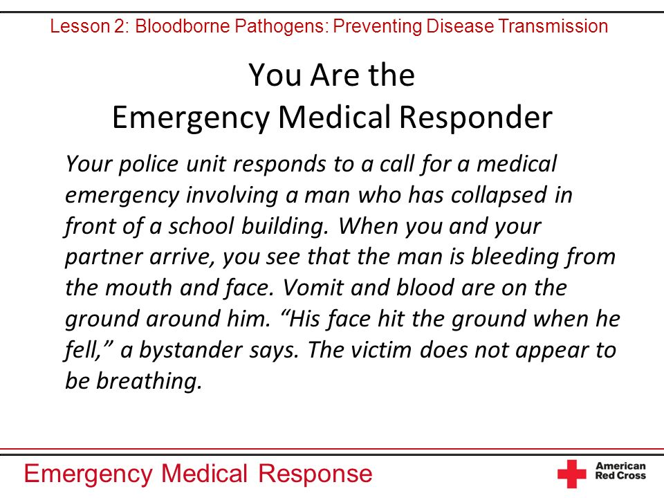 Emergency Medical Response You Are the Emergency Medical Responder Your police unit responds to a call for a medical emergency involving a man who has collapsed in front of a school building.