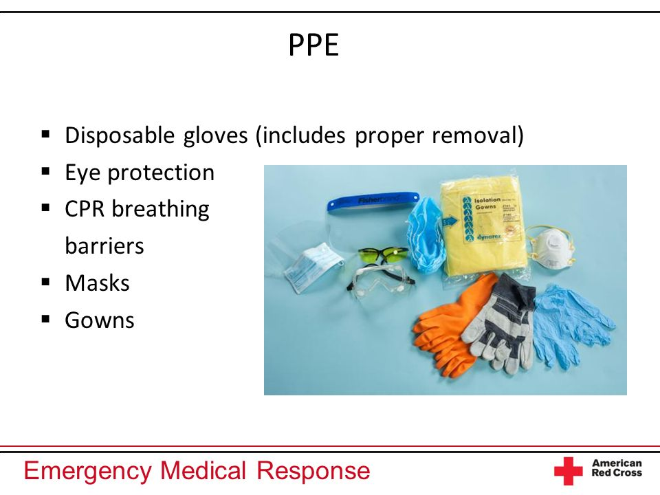Emergency Medical Response PPE Disposable gloves (includes proper removal) Eye protection CPR breathing barriers Masks Gowns