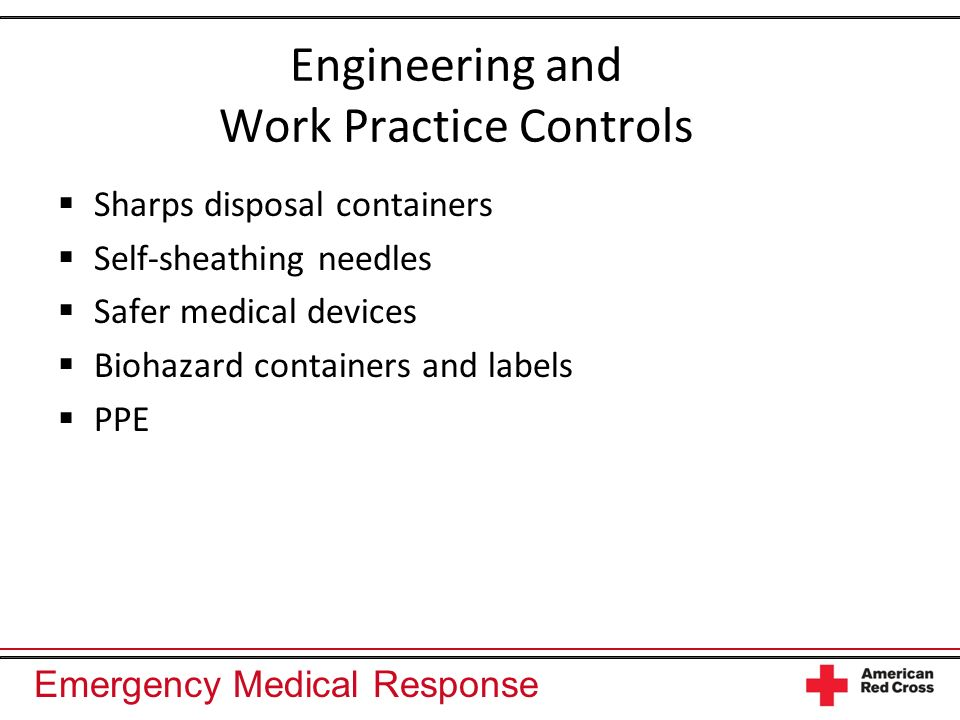 Emergency Medical Response Engineering and Work Practice Controls Sharps disposal containers Self-sheathing needles Safer medical devices Biohazard containers and labels PPE