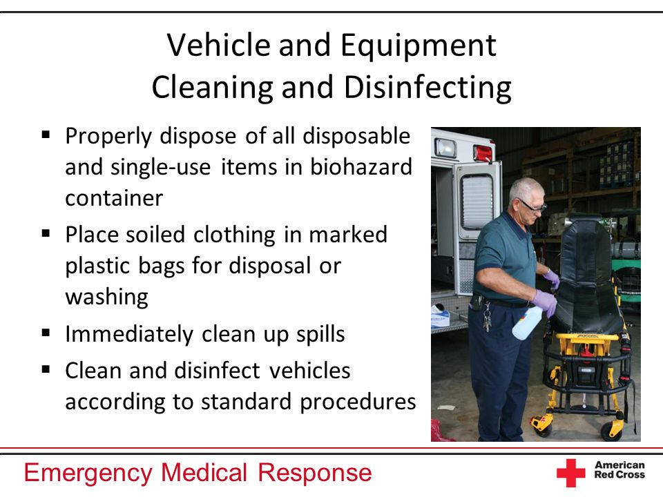 Emergency Medical Response Vehicle and Equipment Cleaning and Disinfecting Properly dispose of all disposable and single-use items in biohazard container Place soiled clothing in marked plastic bags for disposal or washing Immediately clean up spills Clean and disinfect vehicles according to standard procedures
