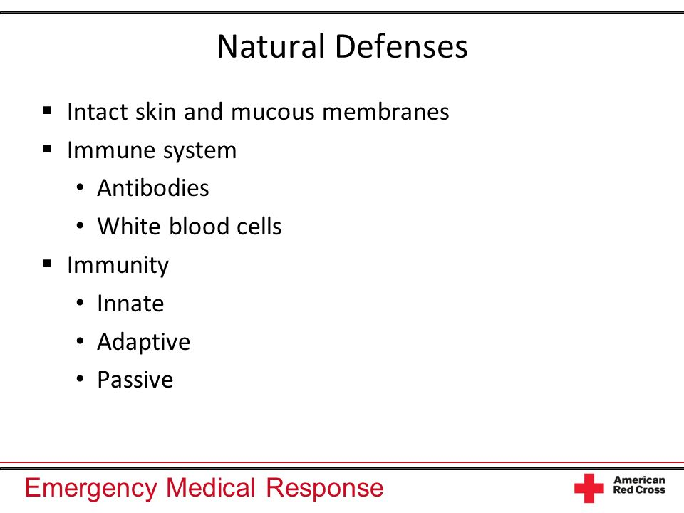 Emergency Medical Response Natural Defenses Intact skin and mucous membranes Immune system Antibodies White blood cells Immunity Innate Adaptive Passive