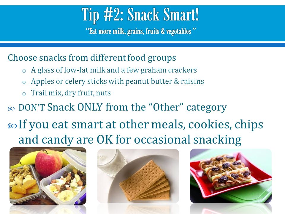 3 Choose snacks from different food groups o A glass of low-fat milk and a  few graham crackers o Apples or celery sticks with peanut butter & raisins  o ...