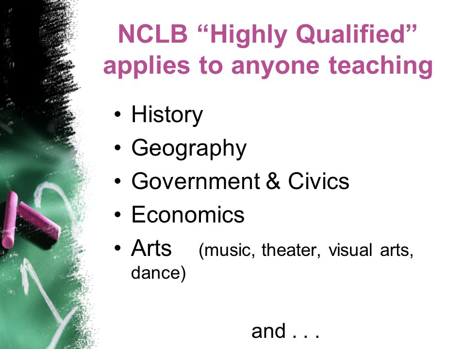NCLB Highly Qualified applies to anyone teaching History Geography Government & Civics Economics Arts (music, theater, visual arts, dance) and...