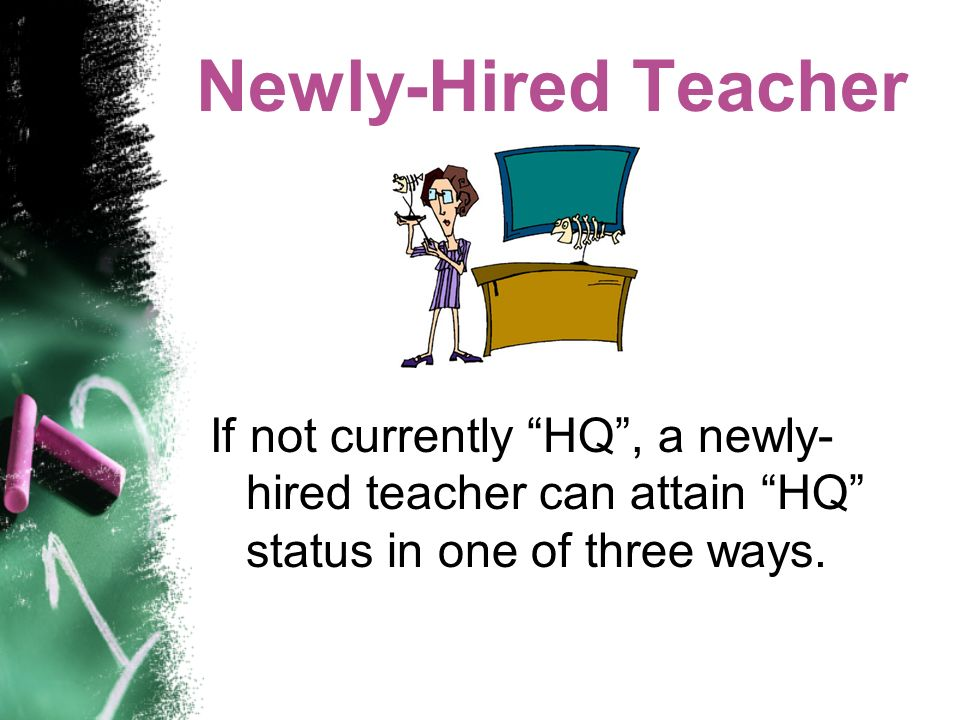 Newly-Hired Teacher If not currently HQ, a newly- hired teacher can attain HQ status in one of three ways.