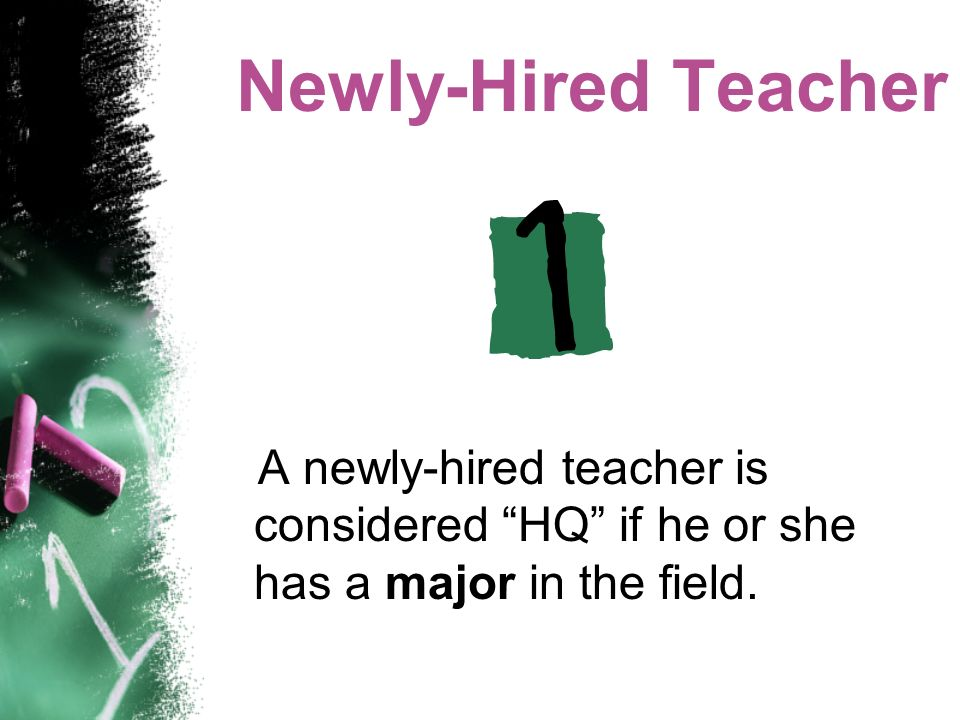 Newly-Hired Teacher A newly-hired teacher is considered HQ if he or she has a major in the field.