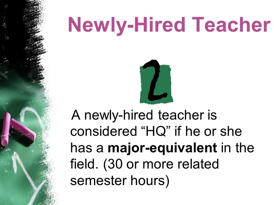 Newly-Hired Teacher A newly-hired teacher is considered HQ if he or she has a major-equivalent in the field.