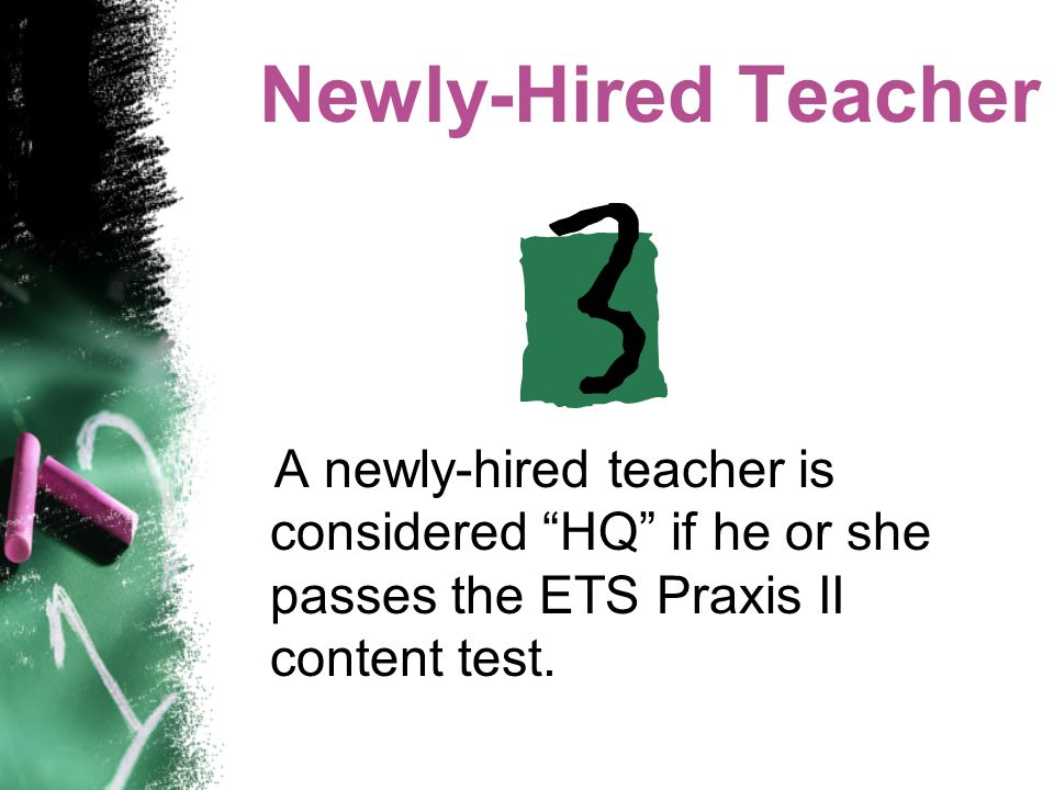 Newly-Hired Teacher A newly-hired teacher is considered HQ if he or she passes the ETS Praxis II content test.