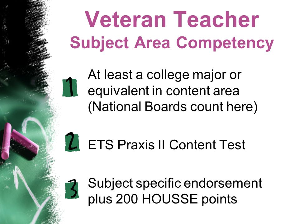 Veteran Teacher Subject Area Competency At least a college major or equivalent in content area (National Boards count here) ETS Praxis II Content Test Subject specific endorsement plus 200 HOUSSE points