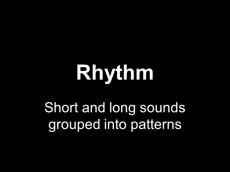 Rhythm Short and long sounds grouped into patterns
