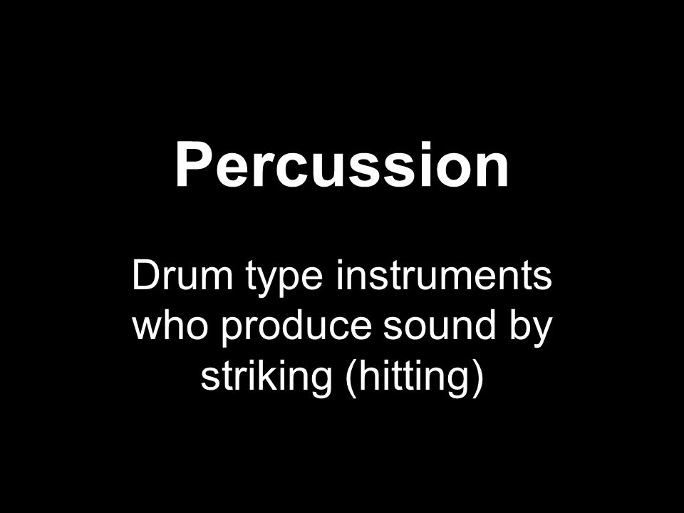 Percussion Drum type instruments who produce sound by striking (hitting)